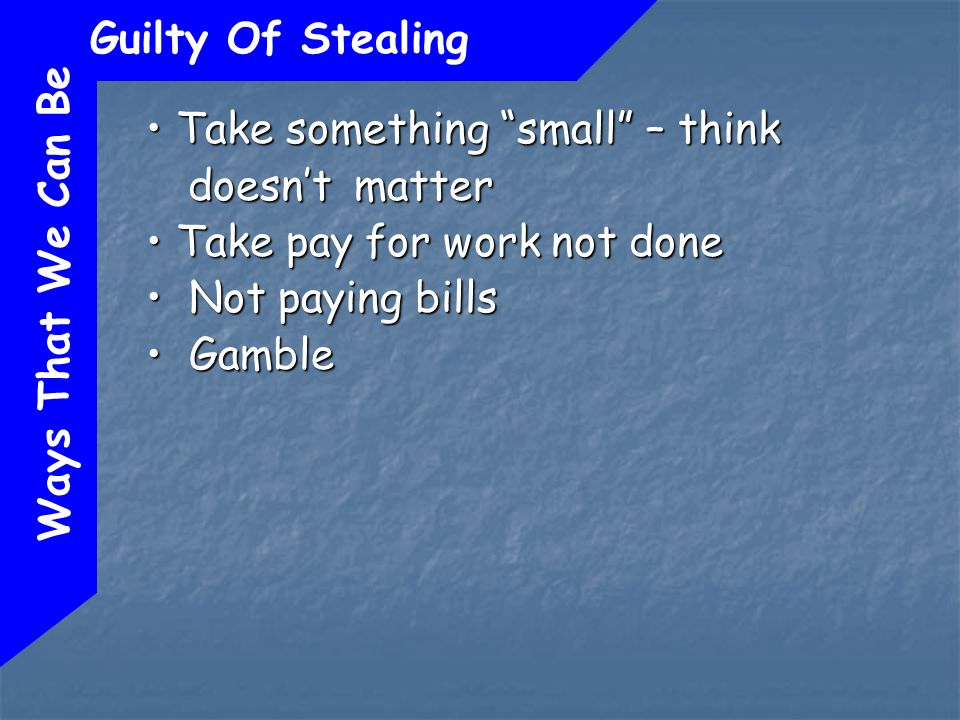 Ways That We Can Be Guilty Of Stealing Take something small – think doesnt matter Take something small – think doesnt matter Take pay for work not done Take pay for work not done Not paying bills Not paying bills Gamble Gamble