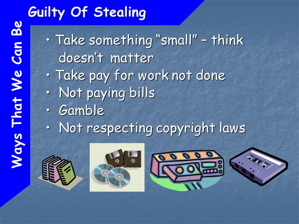 Ways That We Can Be Guilty Of Stealing Take something small – think doesnt matter Take something small – think doesnt matter Take pay for work not done Take pay for work not done Not paying bills Not paying bills Gamble Gamble Not respecting copyright laws Not respecting copyright laws