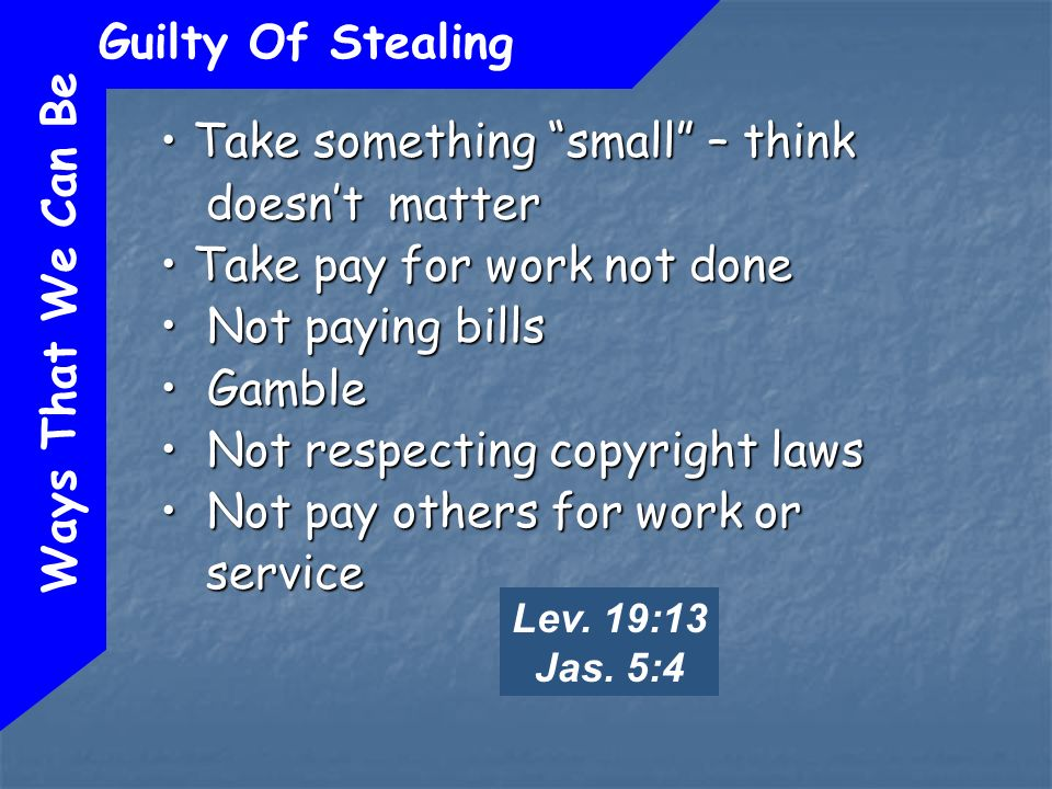 Ways That We Can Be Guilty Of Stealing Take something small – think doesnt matter Take something small – think doesnt matter Take pay for work not done Take pay for work not done Not paying bills Not paying bills Gamble Gamble Not respecting copyright laws Not respecting copyright laws Not pay others for work or service Not pay others for work or service Lev.