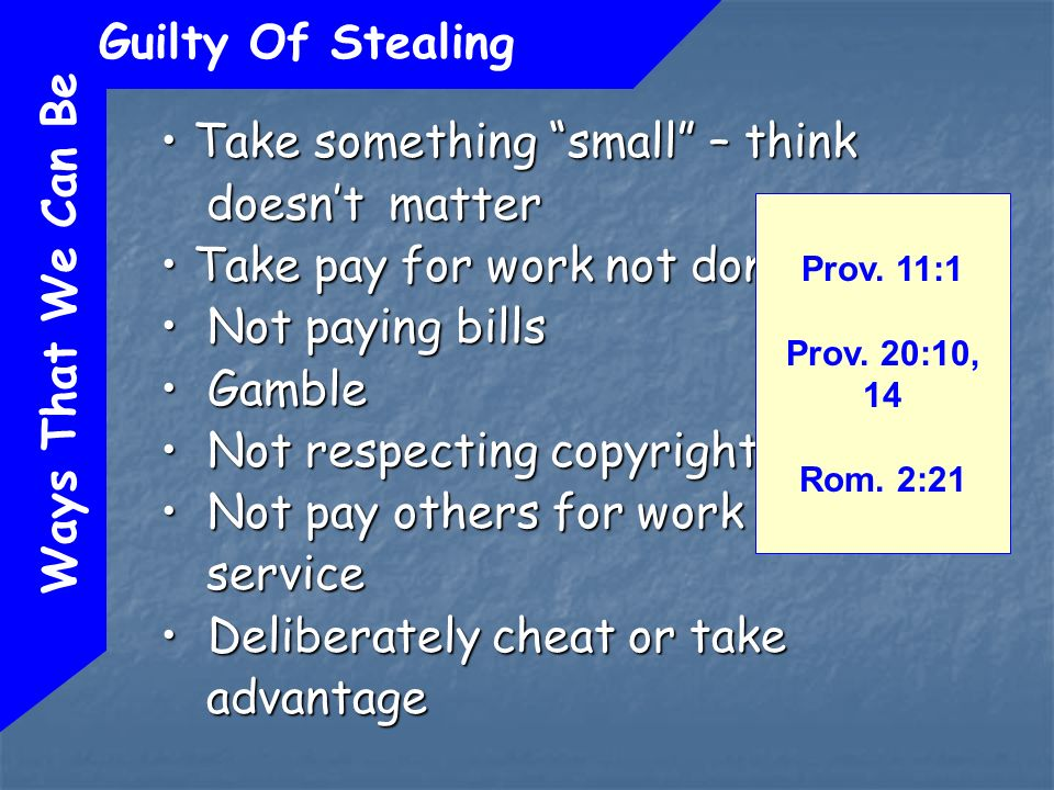 Ways That We Can Be Guilty Of Stealing Take something small – think doesnt matter Take something small – think doesnt matter Take pay for work not done Take pay for work not done Not paying bills Not paying bills Gamble Gamble Not respecting copyright laws Not respecting copyright laws Not pay others for work or service Not pay others for work or service Deliberately cheat or take advantage Deliberately cheat or take advantage Prov.
