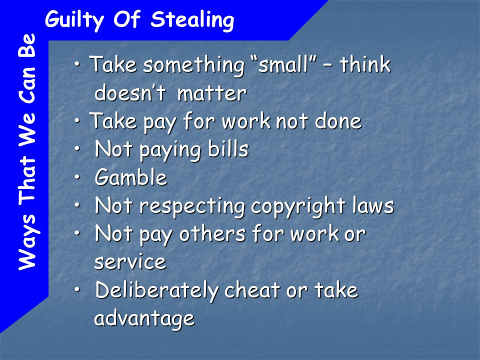 Ways That We Can Be Guilty Of Stealing Take something small – think doesnt matter Take something small – think doesnt matter Take pay for work not done Take pay for work not done Not paying bills Not paying bills Gamble Gamble Not respecting copyright laws Not respecting copyright laws Not pay others for work or service Not pay others for work or service Deliberately cheat or take advantage Deliberately cheat or take advantage