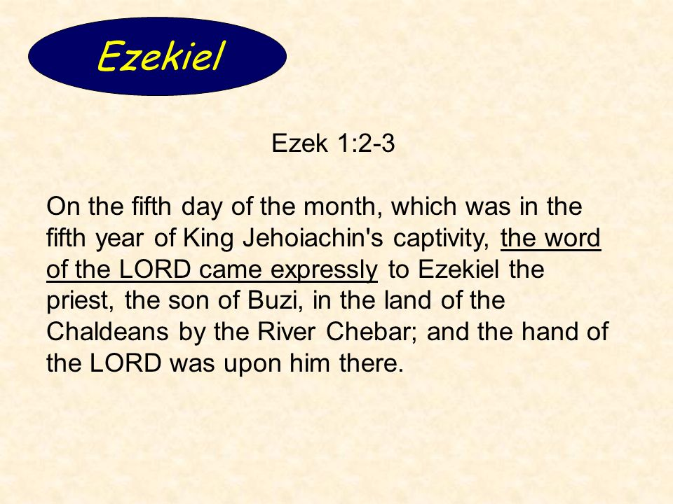 Ezekiel Ezek 1:2-3 On the fifth day of the month, which was in the fifth year of King Jehoiachin s captivity, the word of the LORD came expressly to Ezekiel the priest, the son of Buzi, in the land of the Chaldeans by the River Chebar; and the hand of the LORD was upon him there.