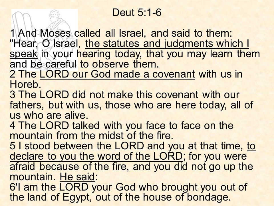 Deut 5:1-6 1 And Moses called all Israel, and said to them: Hear, O Israel, the statutes and judgments which I speak in your hearing today, that you may learn them and be careful to observe them.