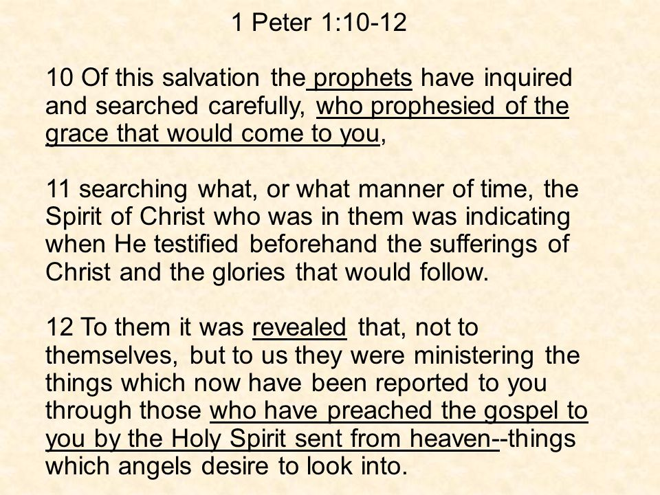 1 Peter 1: Of this salvation the prophets have inquired and searched carefully, who prophesied of the grace that would come to you, 11 searching what, or what manner of time, the Spirit of Christ who was in them was indicating when He testified beforehand the sufferings of Christ and the glories that would follow.