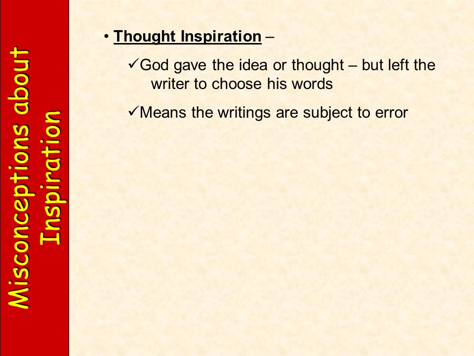 Misconceptions about Inspiration Thought Inspiration – God gave the idea or thought – but left the writer to choose his words Means the writings are subject to error