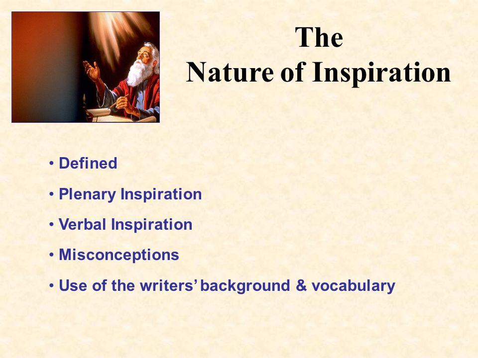 The Nature of Inspiration Defined Plenary Inspiration Verbal Inspiration Misconceptions Use of the writers background & vocabulary