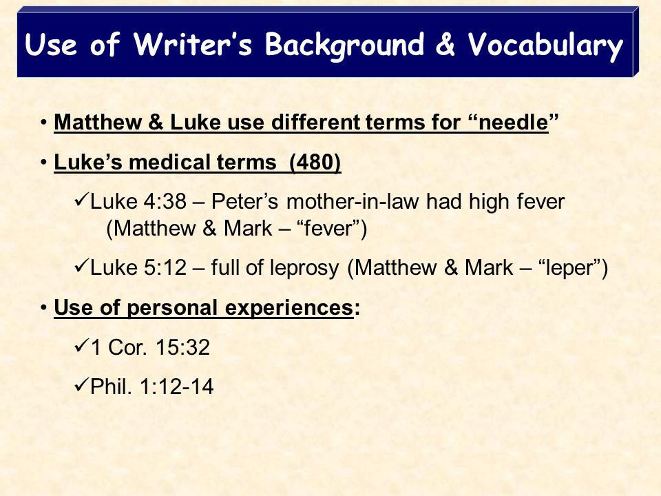 Use of Writers Background & Vocabulary Matthew & Luke use different terms for needle Lukes medical terms (480) Luke 4:38 – Peters mother-in-law had high fever (Matthew & Mark – fever) Luke 5:12 – full of leprosy (Matthew & Mark – leper) Use of personal experiences: 1 Cor.