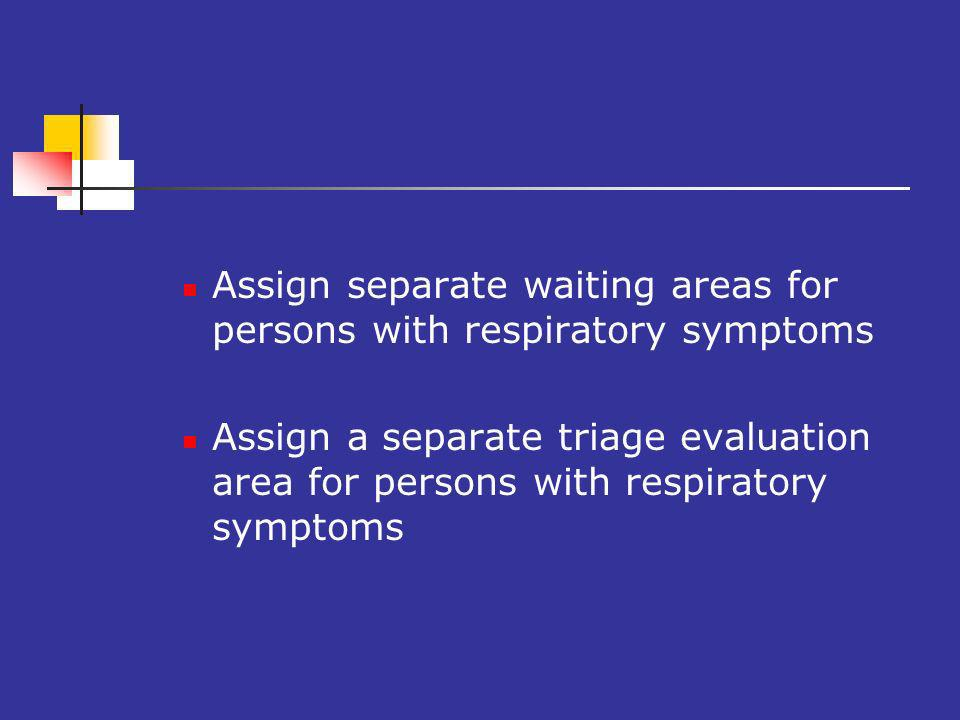 Assign separate waiting areas for persons with respiratory symptoms Assign a separate triage evaluation area for persons with respiratory symptoms