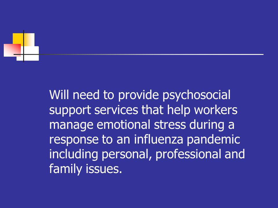 oo Will need to provide psychosocial support services that help workers manage emotional stress during a response to an influenza pandemic including personal, professional and family issues.