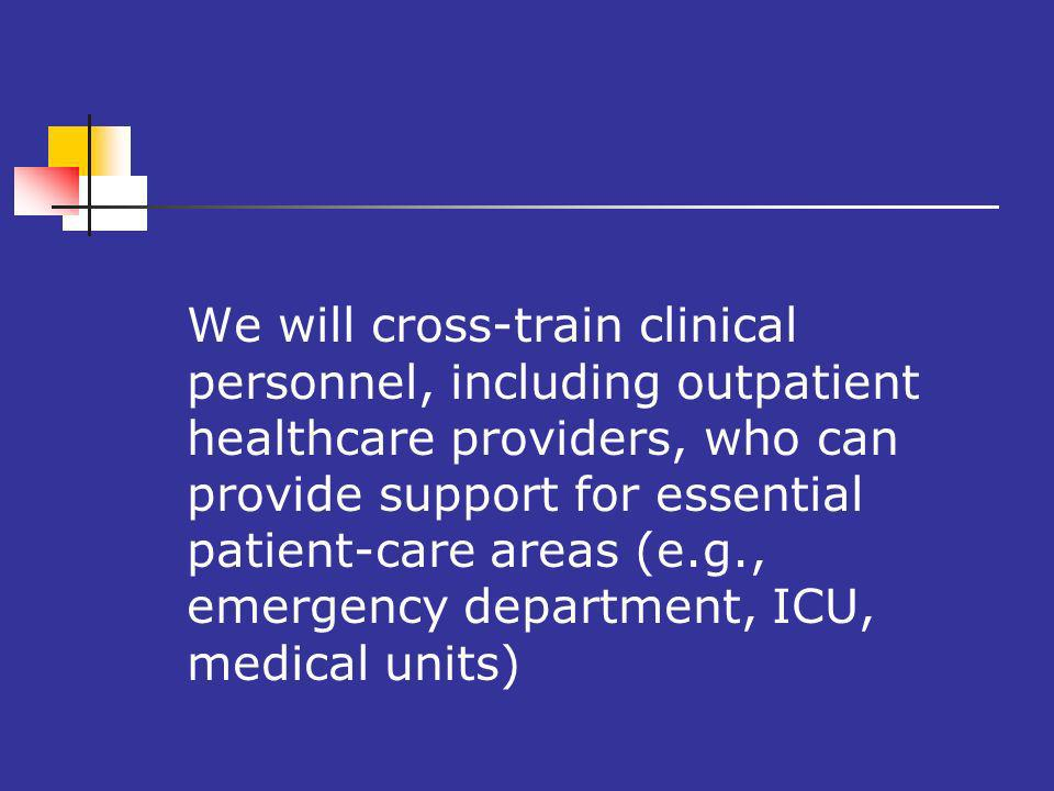 We will cross-train clinical personnel, including outpatient healthcare providers, who can provide support for essential patient-care areas (e.g., emergency department, ICU, medical units)