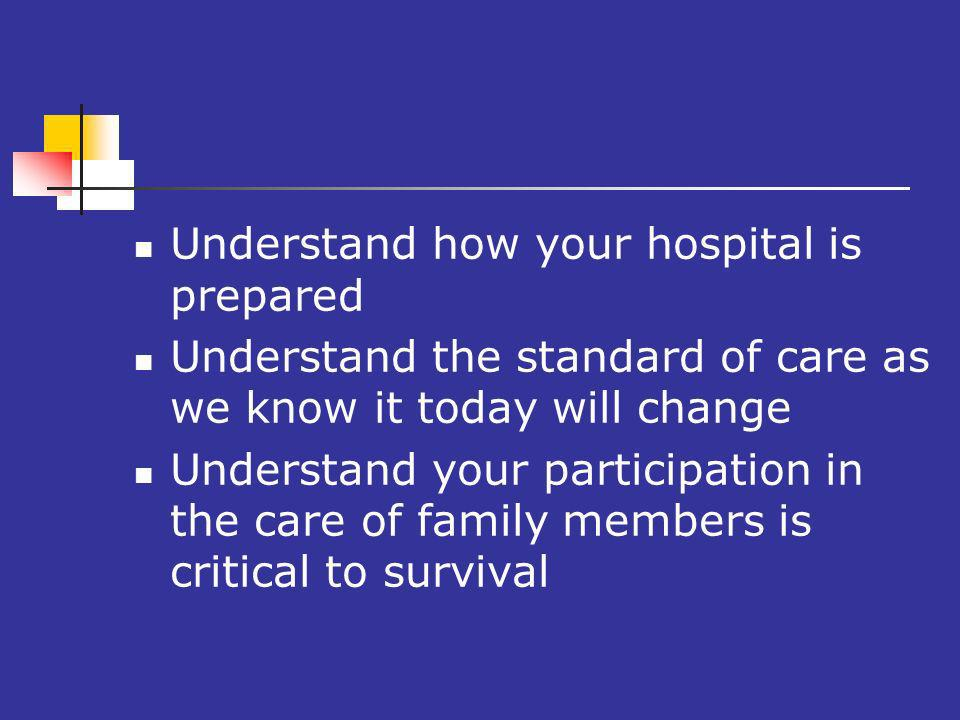 o Understand how your hospital is prepared Understand the standard of care as we know it today will change Understand your participation in the care of family members is critical to survival