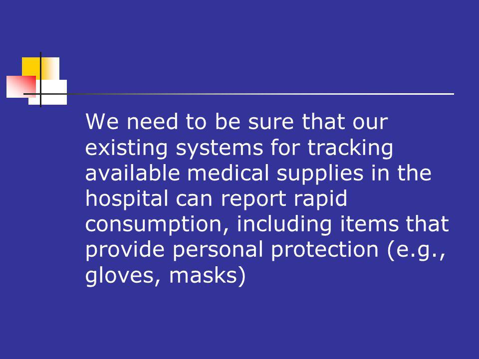 We need to be sure that our existing systems for tracking available medical supplies in the hospital can report rapid consumption, including items that provide personal protection (e.g., gloves, masks)