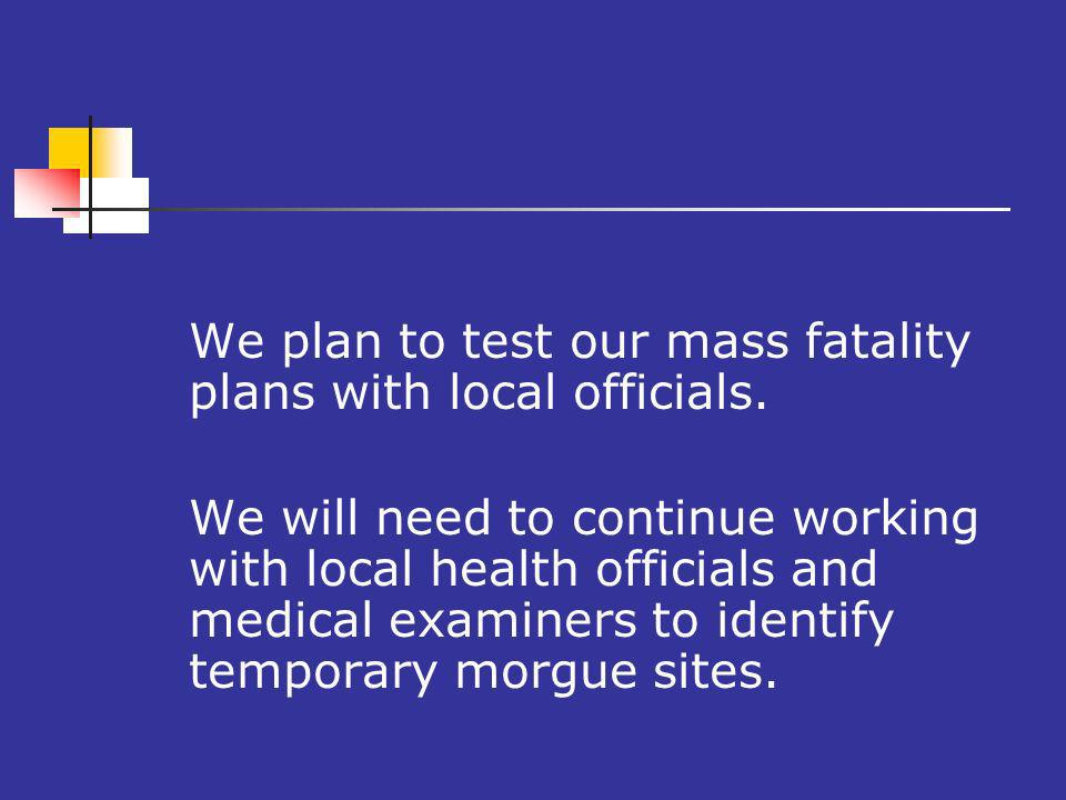 We plan to test our mass fatality plans with local officials.