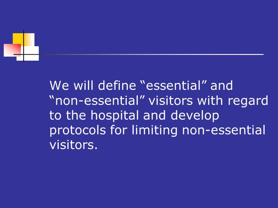 We will define essential and non-essential visitors with regard to the hospital and develop protocols for limiting non-essential visitors.