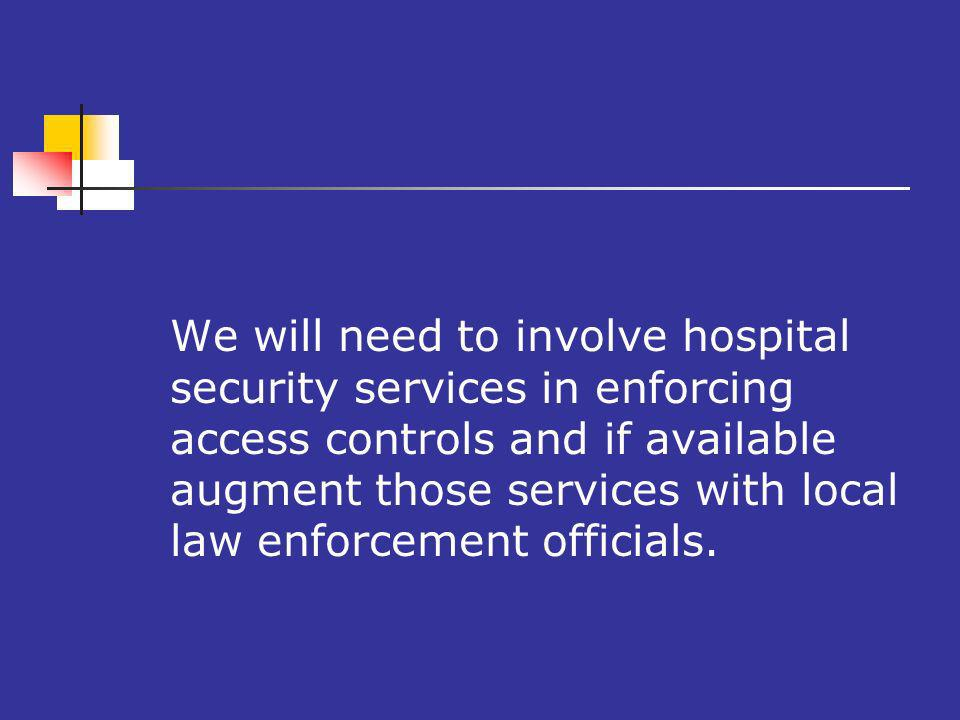 9 We will need to involve hospital security services in enforcing access controls and if available augment those services with local law enforcement officials.