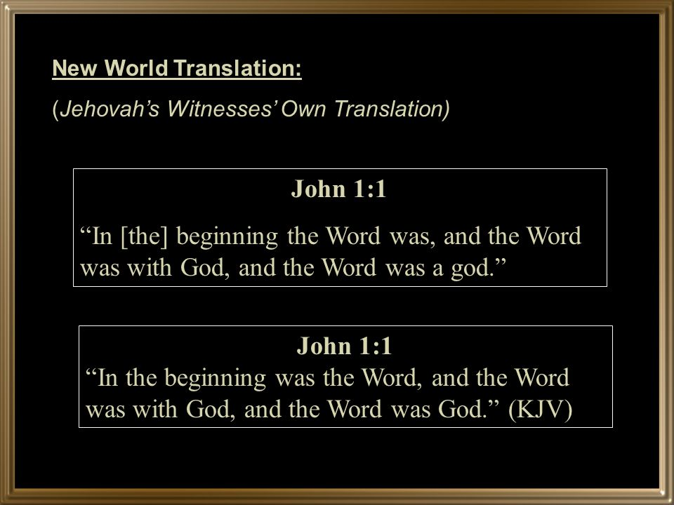 New World Translation: (Jehovahs Witnesses Own Translation) John 1:1 In [the] beginning the Word was, and the Word was with God, and the Word was a god.