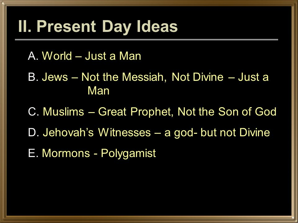 II. Present Day Ideas A. World – Just a Man B. Jews – Not the Messiah, Not Divine – Just a Man C.