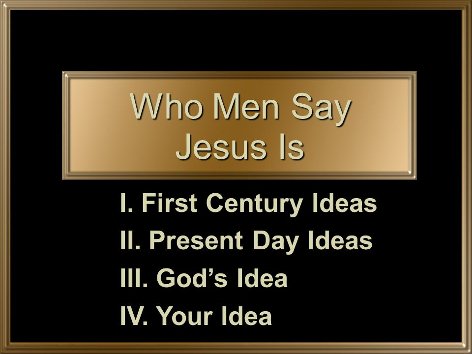 Who Men Say Jesus Is I. First Century Ideas II. Present Day Ideas III. Gods Idea IV. Your Idea