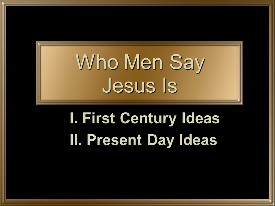 Who Men Say Jesus Is I. First Century Ideas II. Present Day Ideas