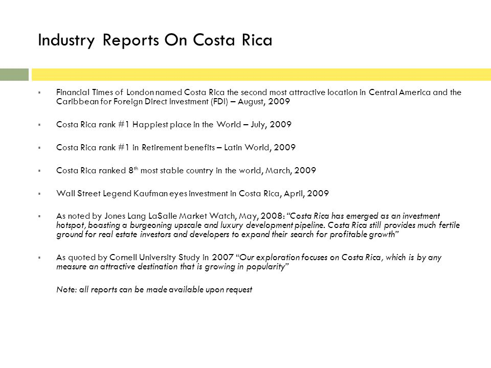 Industry Reports On Costa Rica Financial Times of London named Costa Rica the second most attractive location in Central America and the Caribbean for Foreign Direct Investment (FDI) – August, 2009 Costa Rica rank #1 Happiest place in the World – July, 2009 Costa Rica rank #1 in Retirement benefits – Latin World, 2009 Costa Rica ranked 8 th most stable country in the world, March, 2009 Wall Street Legend Kaufman eyes investment in Costa Rica, April, 2009 As noted by Jones Lang LaSalle Market Watch, May, 2008: Costa Rica has emerged as an investment hotspot, boasting a burgeoning upscale and luxury development pipeline.