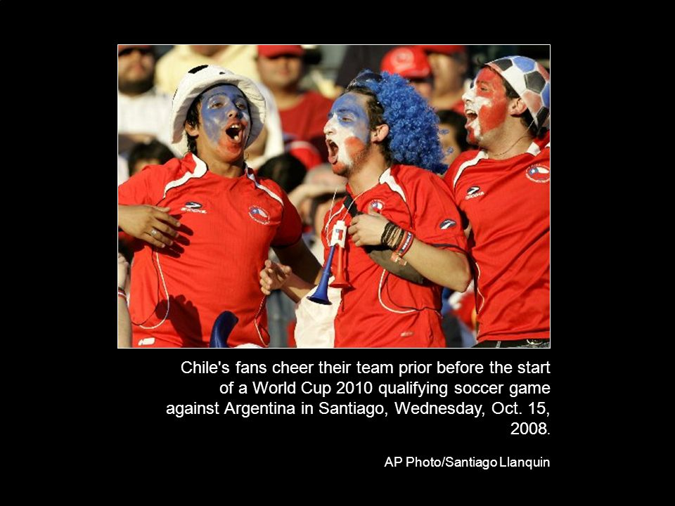 Chile s fans cheer their team prior before the start of a World Cup 2010 qualifying soccer game against Argentina in Santiago, Wednesday, Oct.