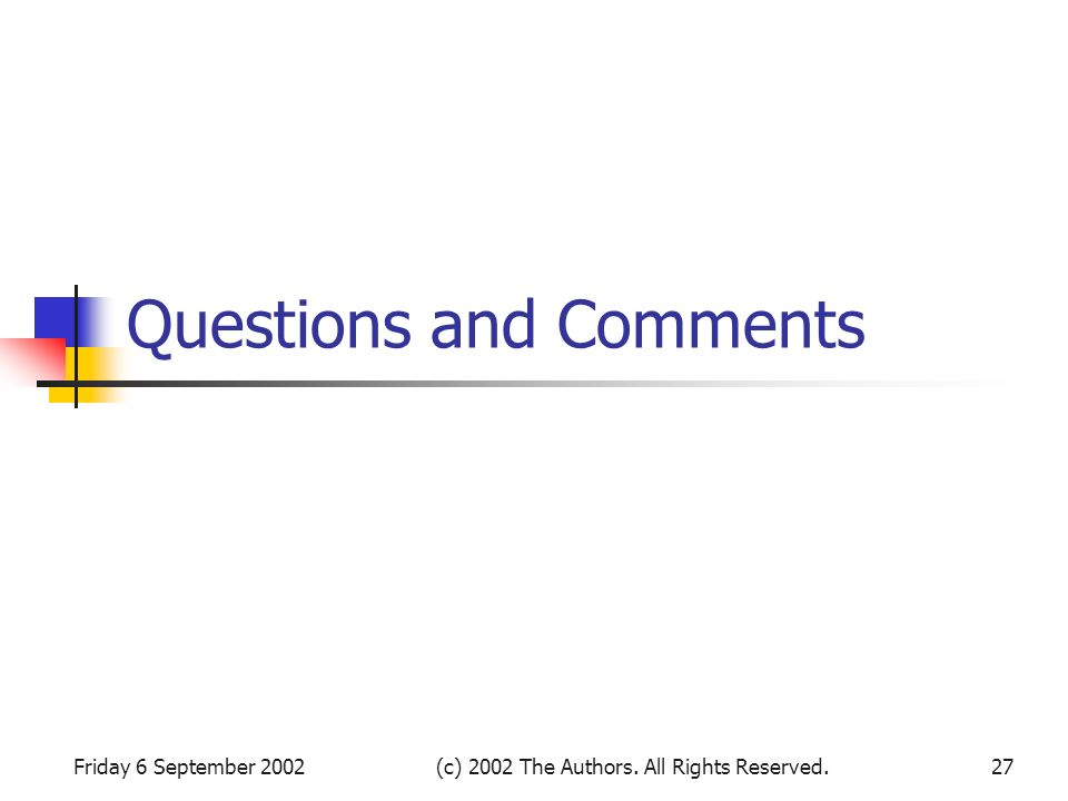 Friday 6 September 2002(c) 2002 The Authors. All Rights Reserved.27 Questions and Comments
