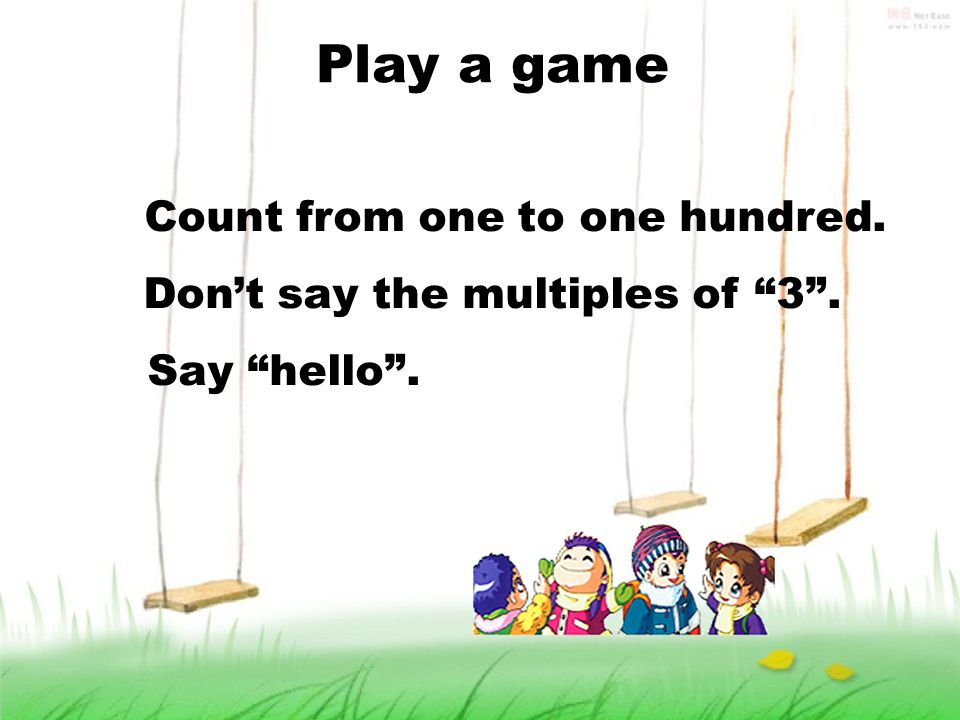 Play a game Count from one to one hundred. Dont say the multiples of 3. Say hello.
