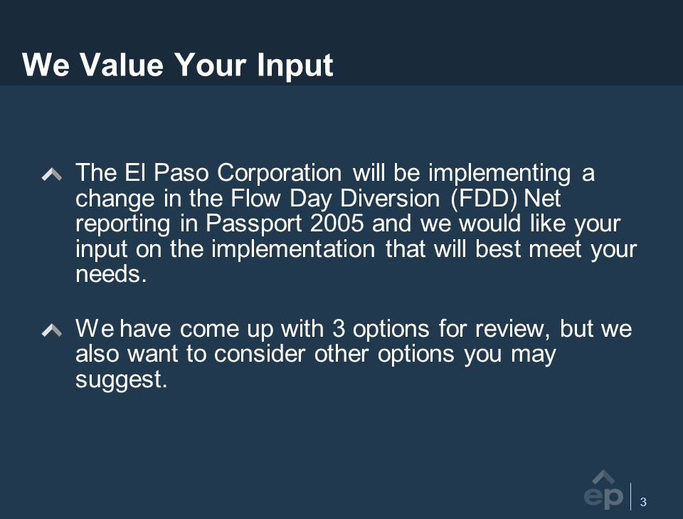 3 We Value Your Input The El Paso Corporation will be implementing a change in the Flow Day Diversion (FDD) Net reporting in Passport 2005 and we would like your input on the implementation that will best meet your needs.