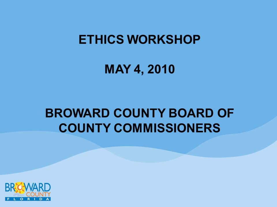 ETHICS WORKSHOP MAY 4, 2010 BROWARD COUNTY BOARD OF COUNTY COMMISSIONERS