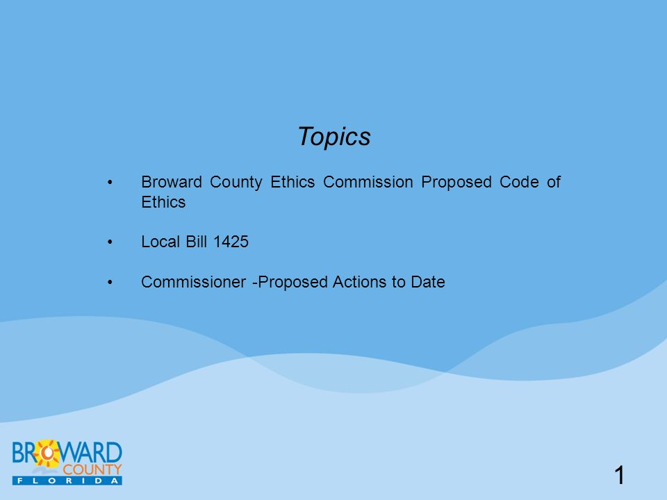 1 Topics Broward County Ethics Commission Proposed Code of Ethics Local Bill 1425 Commissioner -Proposed Actions to Date