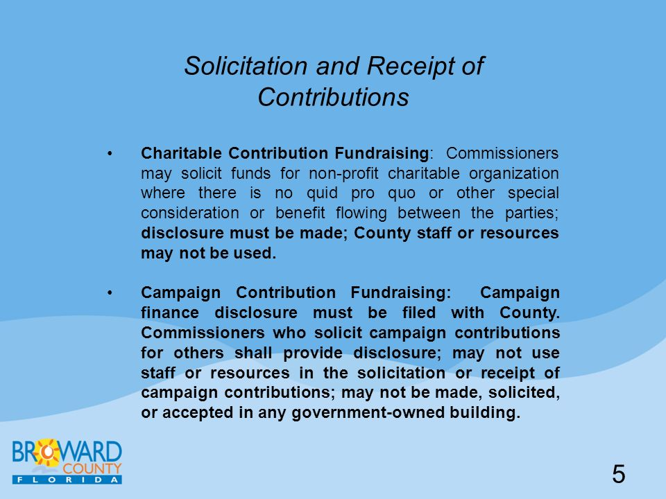 Solicitation and Receipt of Contributions Charitable Contribution Fundraising: Commissioners may solicit funds for non-profit charitable organization where there is no quid pro quo or other special consideration or benefit flowing between the parties; disclosure must be made; County staff or resources may not be used.