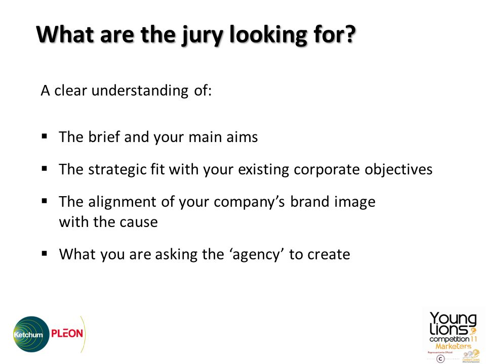 A clear understanding of: The brief and your main aims The strategic fit with your existing corporate objectives The alignment of your companys brand image with the cause What you are asking the agency to create What are the jury looking for