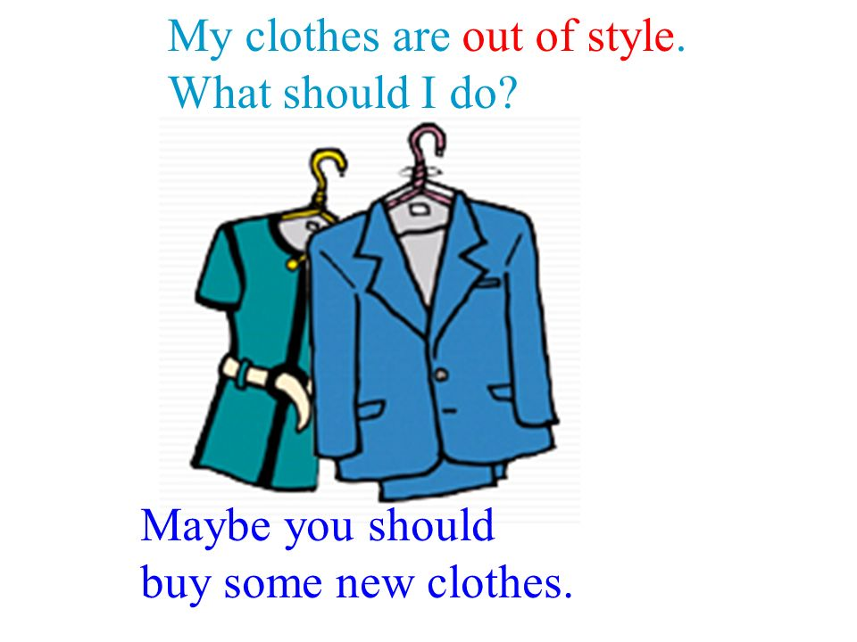 My clothes are out of style. What should I do Maybe you should buy some new clothes.