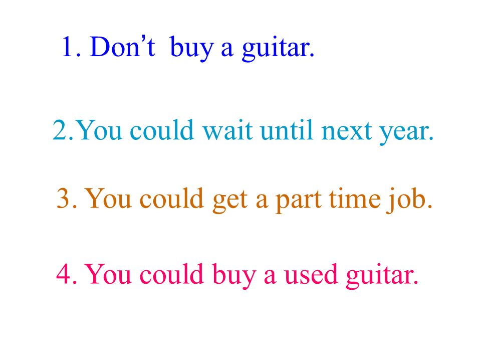 2.You could wait until next year. 1. Don t buy a guitar.
