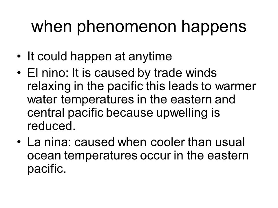 when phenomenon happens It could happen at anytime El nino: It is caused by trade winds relaxing in the pacific this leads to warmer water temperatures in the eastern and central pacific because upwelling is reduced.
