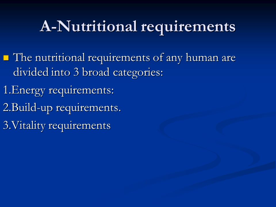 A-Nutritional requirements The nutritional requirements of any human are divided into 3 broad categories: The nutritional requirements of any human are divided into 3 broad categories: 1.Energy requirements: 2.Build-up requirements.