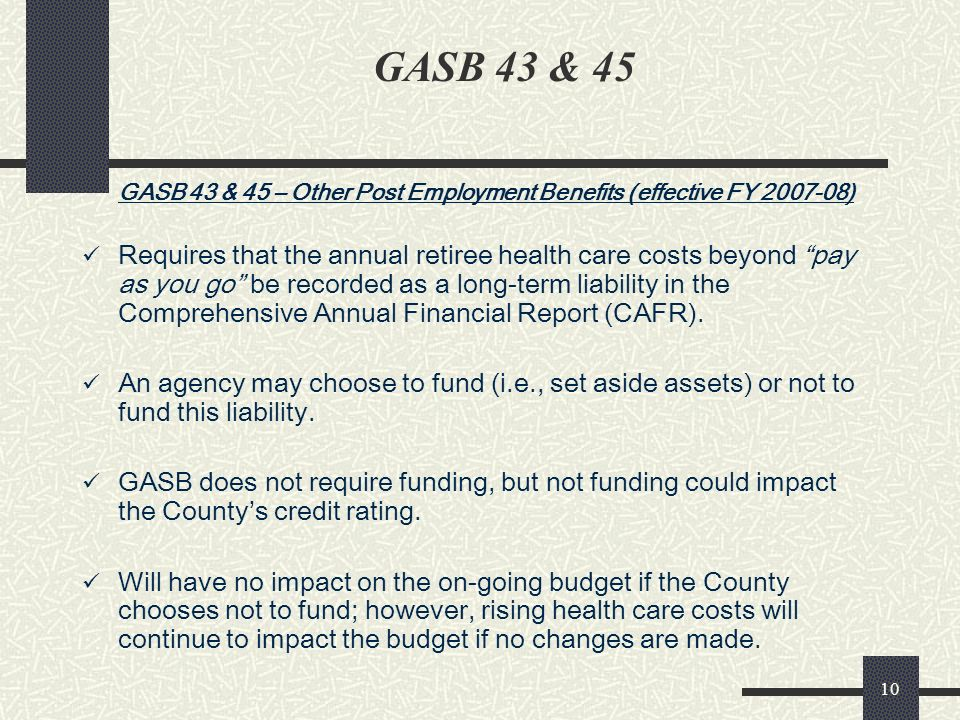 10 GASB 43 & 45 GASB 43 & 45 – Other Post Employment Benefits (effective FY 2007-08) Requires that the annual retiree health care costs beyond pay as you go be recorded as a long-term liability in the Comprehensive Annual Financial Report (CAFR).