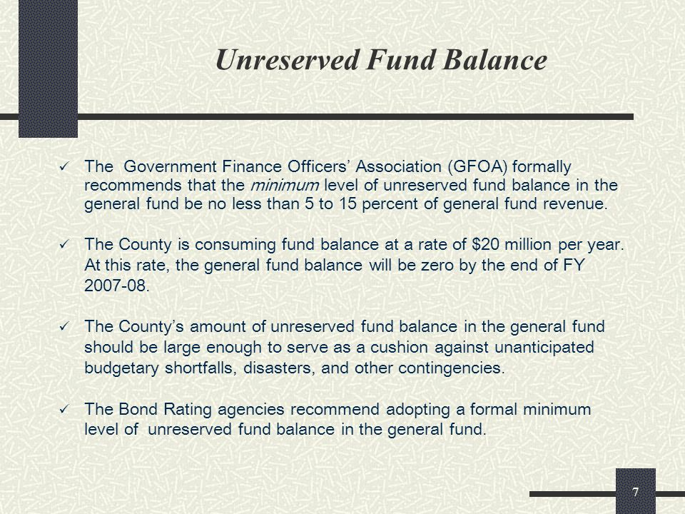 7 Unreserved Fund Balance The Government Finance Officers Association (GFOA) formally recommends that the minimum level of unreserved fund balance in the general fund be no less than 5 to 15 percent of general fund revenue.