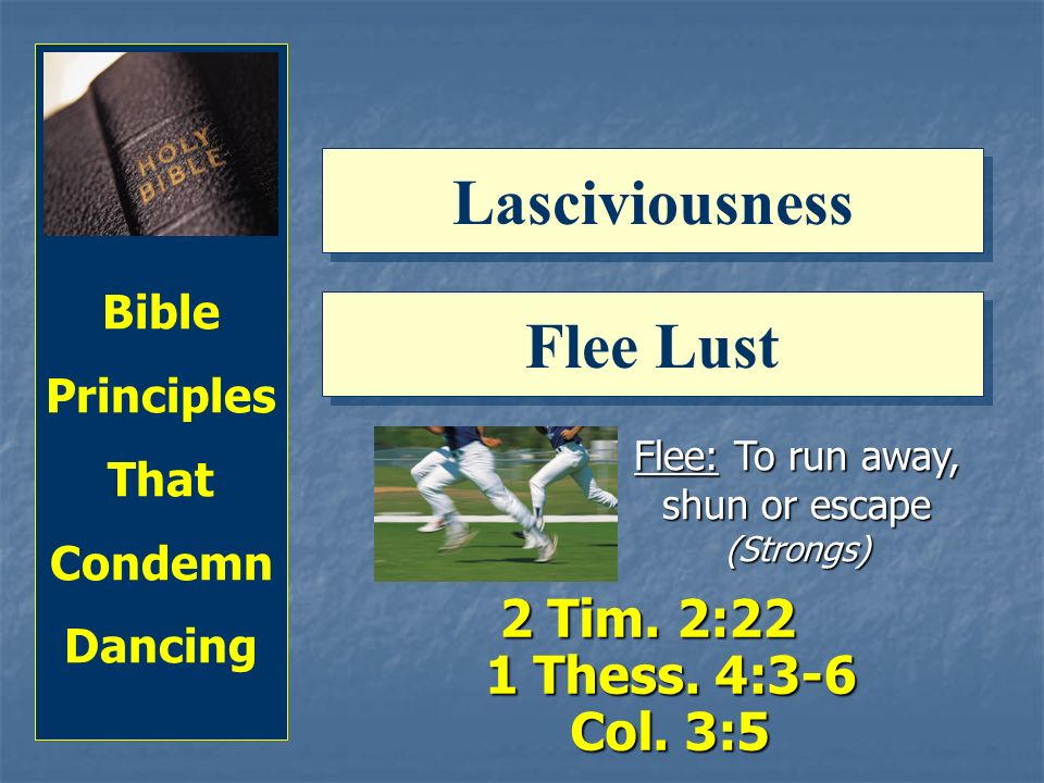 Bible Principles That Condemn Dancing Lasciviousness Flee Lust Flee: To run away, shun or escape (Strongs) 2 Tim.