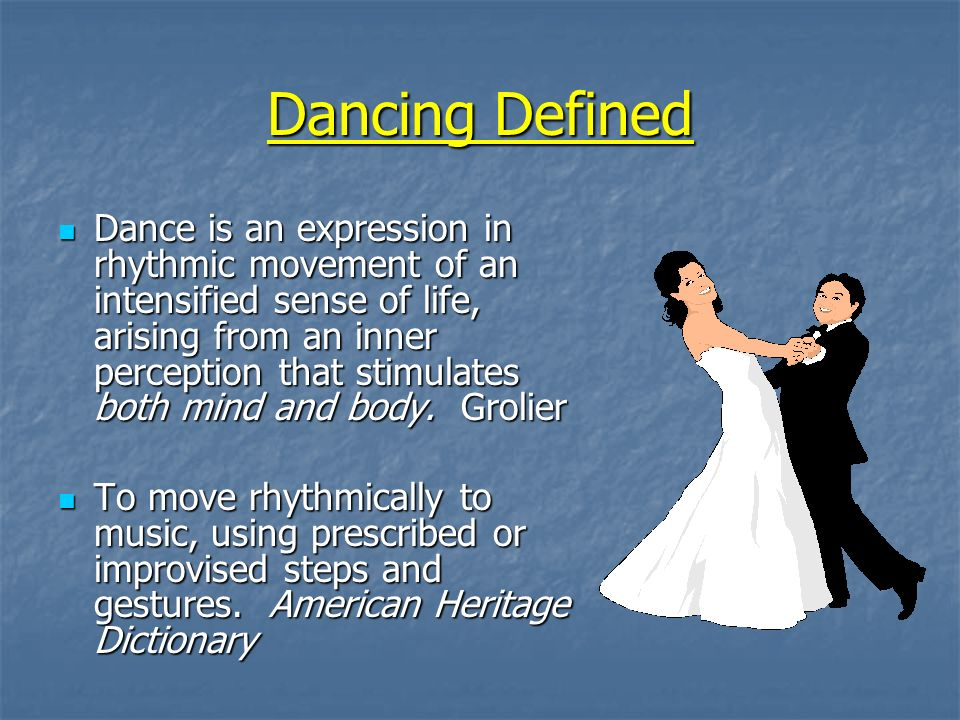 Dancing Defined Dance is an expression in rhythmic movement of an intensified sense of life, arising from an inner perception that stimulates both mind and body.