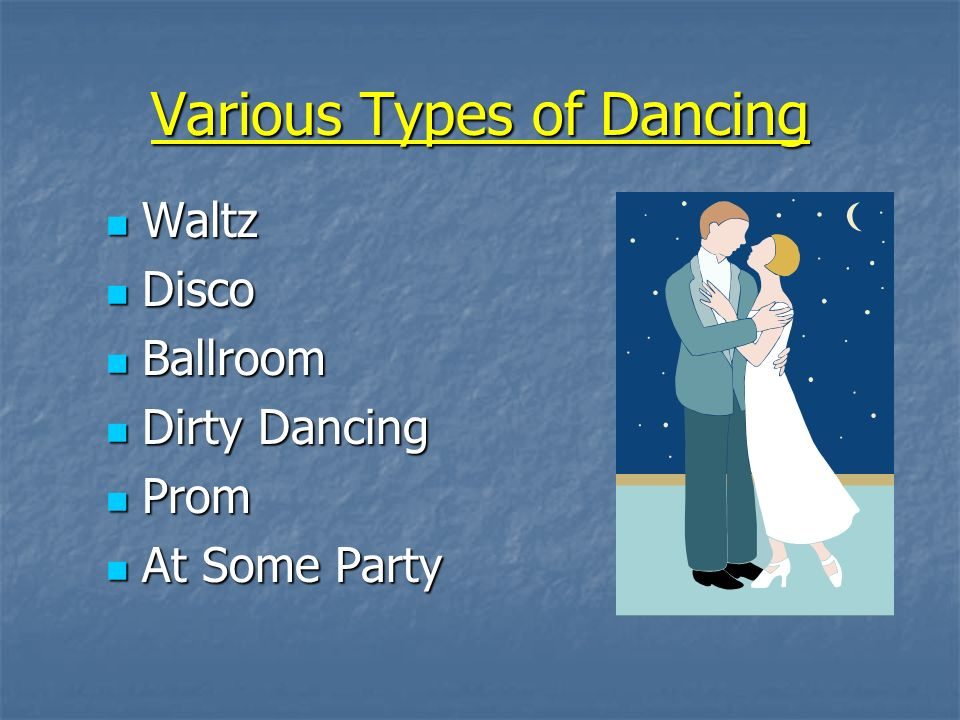 Various Types of Dancing Waltz Waltz Disco Disco Ballroom Ballroom Dirty Dancing Dirty Dancing Prom Prom At Some Party At Some Party
