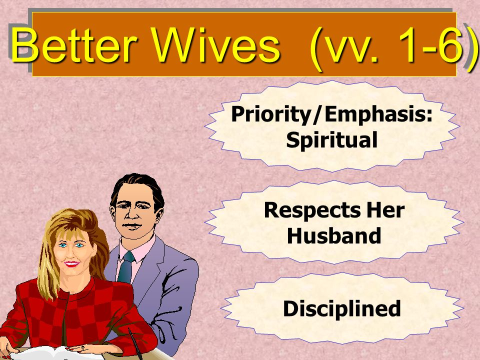 Better Wives (vv. 1-6) Priority/Emphasis: Spiritual Respects Her Husband Disciplined