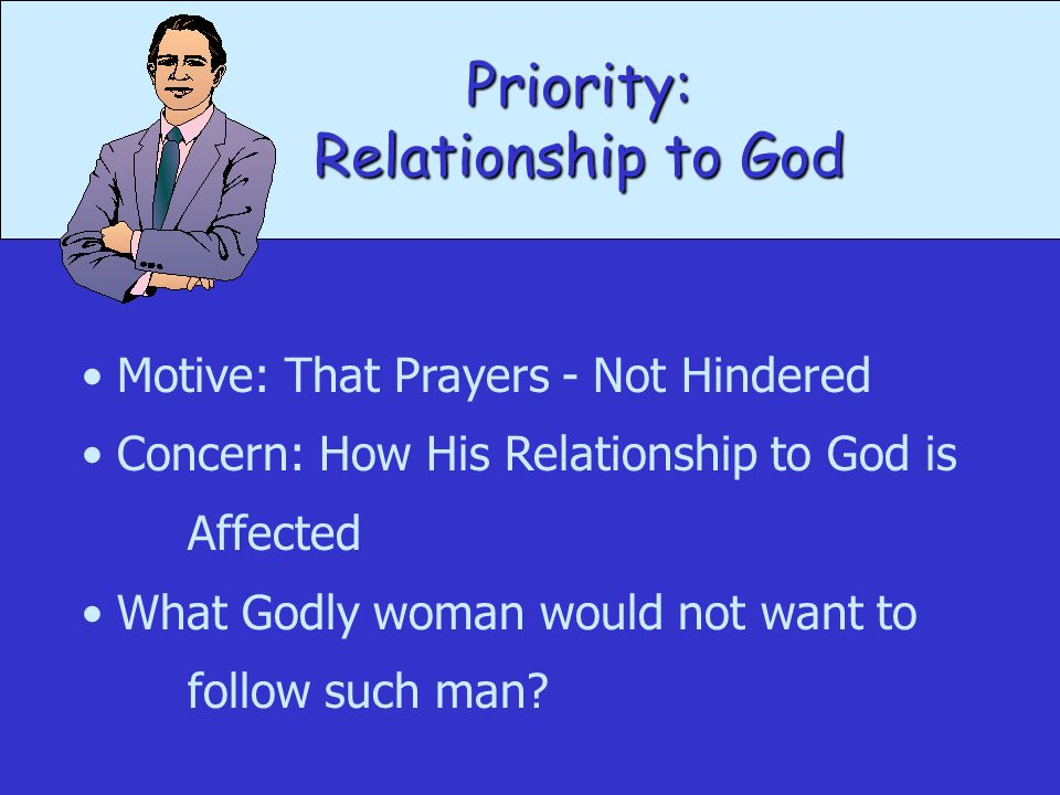 Priority: Motive: That Prayers - Not Hindered Concern: How His Relationship to God is Affected What Godly woman would not want to follow such man