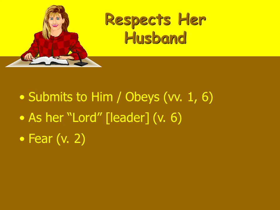 Respects Her Husband Submits to Him / Obeys (vv. 1, 6) As her Lord [leader] (v. 6) Fear (v. 2)