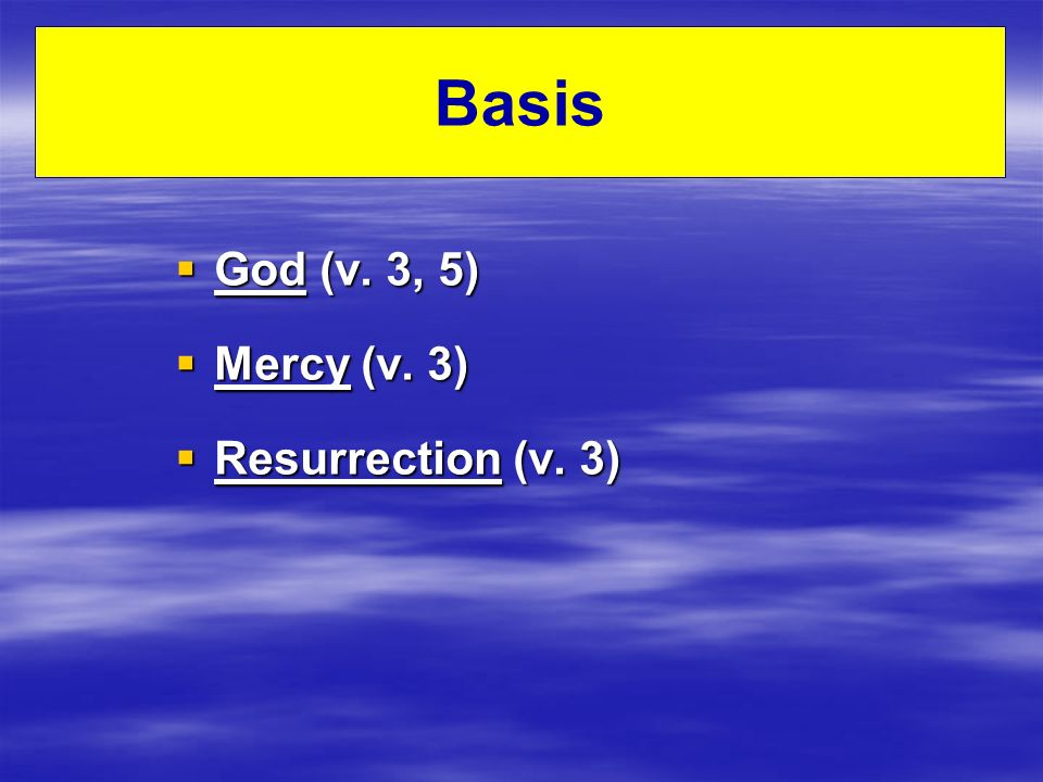 Basis God (v. 3, 5) God (v. 3, 5) Mercy (v. 3) Mercy (v. 3) Resurrection (v. 3) Resurrection (v. 3)