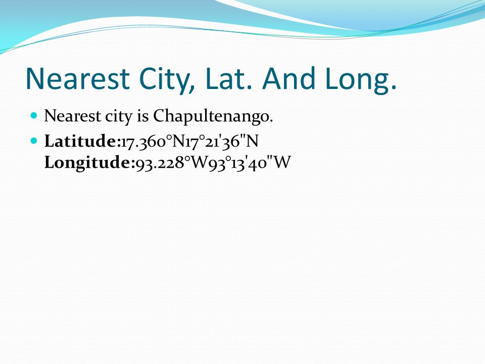 Nearest City, Lat. And Long. Nearest city is Chapultenango.