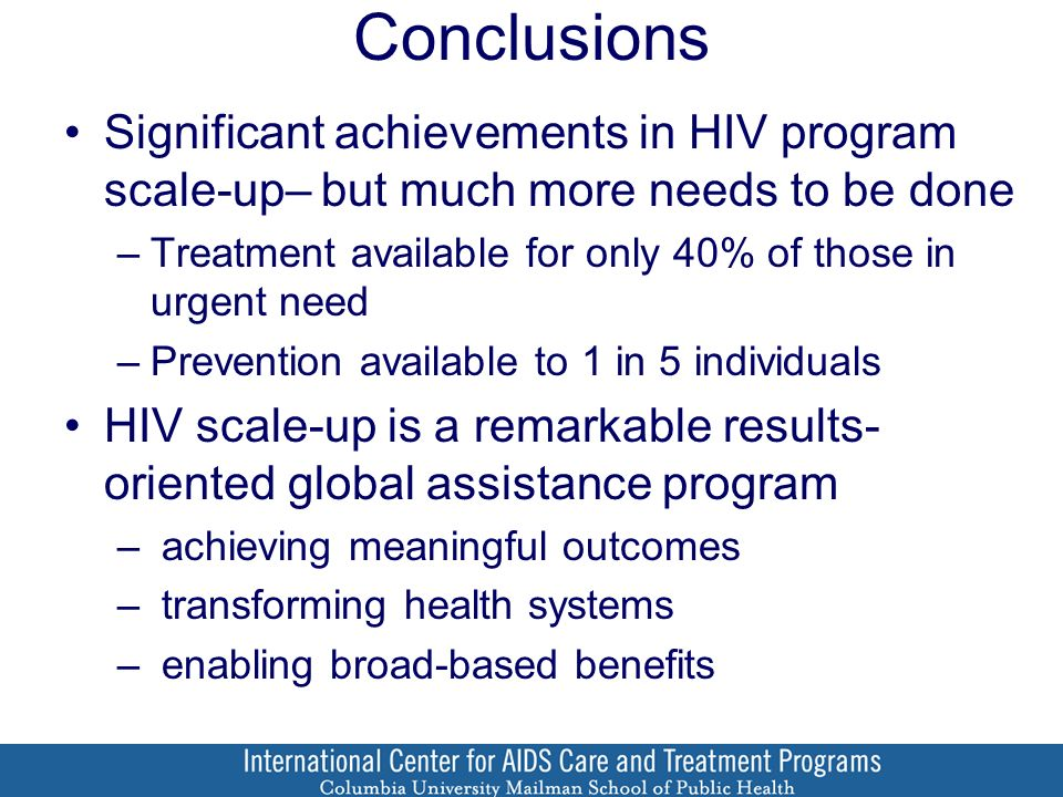 Conclusions Significant achievements in HIV program scale-up– but much more needs to be done –Treatment available for only 40% of those in urgent need –Prevention available to 1 in 5 individuals HIV scale-up is a remarkable results- oriented global assistance program – achieving meaningful outcomes – transforming health systems – enabling broad-based benefits