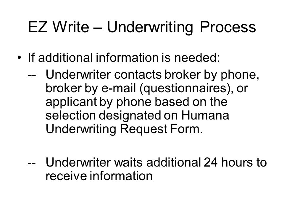 EZ Write – Underwriting Process If additional information is needed: -- Underwriter contacts broker by phone, broker by  (questionnaires), or applicant by phone based on the selection designated on Humana Underwriting Request Form.