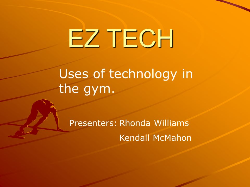 EZ TECH Uses of technology in the gym. Presenters:Rhonda Williams Kendall McMahon