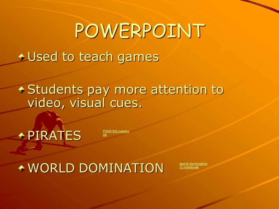 POWERPOINT Used to teach games Students pay more attention to video, visual cues.